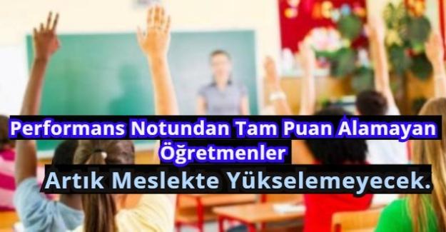 Performans Notundan Tam Puan Alamayan Öğretmenler Artık Meslekte Yükselemeyecek.