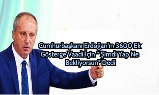 """Muharrem İnce, Cumhurbaşkanı Erdoğan'ın 3600 Ek Gösterge Vaadi İçin """" Şimdi Yap Seçim Sonunu Ne Bekliyorsun"""" Dedi"""
