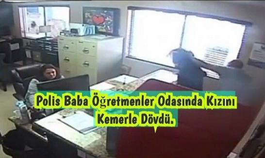 Polis Baba Öğretmenler Odasında Kızını Kemerle Dövdü.