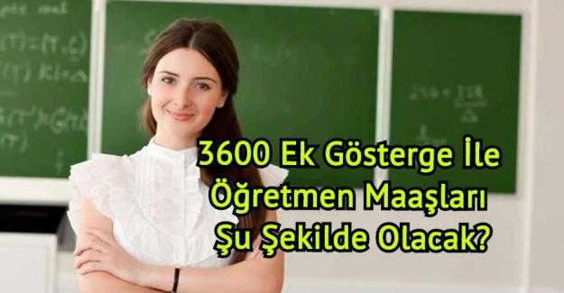 3600 Ek Gösterge İle Öğretmen Maaşları Şu Şekilde Olacak?