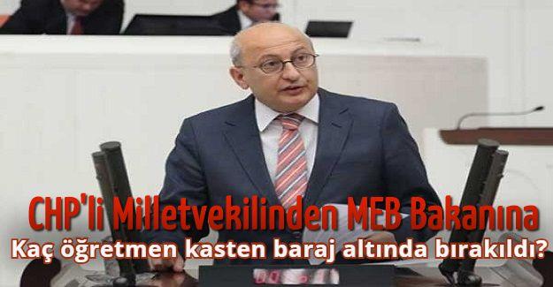 CHP'li Milletvekili Milli Eğitim Bakanı Ziya Selçuk'a sordu: Kaç öğretmen kasten baraj altında bırakıldı?
