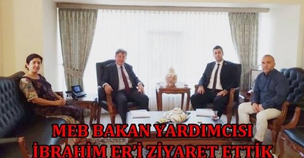MEB BAKAN YARDIMCISI İBRAHİM ER'İ ZİYARET ETTİK