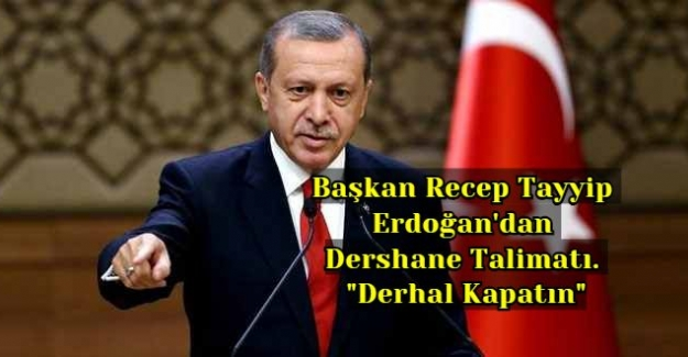 """Başkan Recep Tayyip Erdoğan'dan Dershane Talimatı. """"Derhal Kapatın"""""""