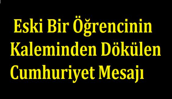 Mutlaka Okumalısınız: Eski Bir Öğrencinin Kaleminden Dökülen Cumhuriyet Mesajı !