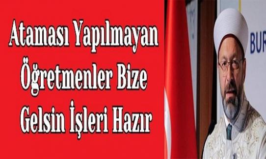 """Diyanet İşleri Başkanı Ali Erbaş, """"Ataması Yapılmayan Öğretmenler Bize Gelsin İşleri Hazır"""" Dedi"""