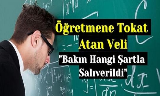 """Öğretmene Tokat Atan Veli """"Bakın Hangi Şartla Salıverildi"""""""
