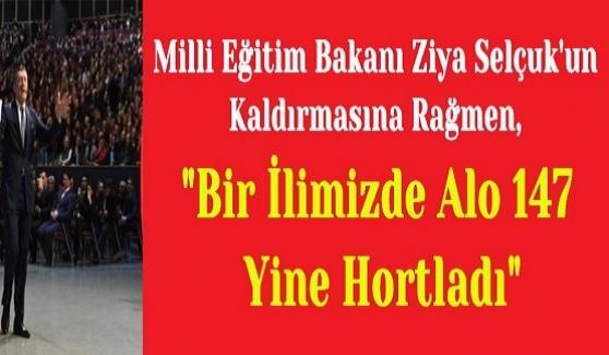 """Milli Eğitim Bakanı Ziya Selçuk'un Kaldırmasına Rağmen, """"Bir İlimizde Alo 147 Yine Hortladı"""""""