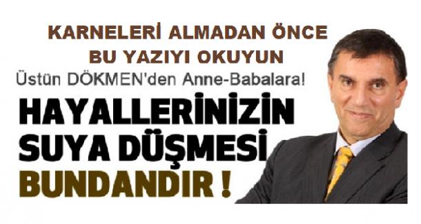 ÜSTÜN DÖKMEN'DEN TÜM ANNE VE BABALARA; KARNELERİ ALMADAN ÖNCE BU YAZIYI MUTLAKA OKUYUN !
