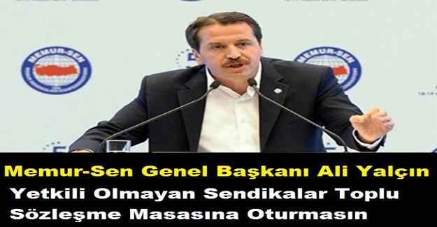 Memur-Sen Genel Başkanı Ali Yalçın'dan ''Yetkili Olmayan Sendikalar Toplu Sözleşme Masasına Oturmasın'' Önerisi
