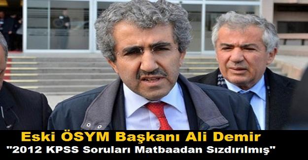 """Eski ÖSYM Başkanı Ali Demir; """"2012 KPSS Soruları Matbaadan Sızdırılmış"""""""
