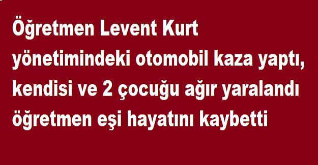 Öğretmen Levent Kurt yönetimindeki otomobil kaza yaptı, kendisi ve 2 çocuğu ağır yaralandı öğretmen eşi hayatını kaybetti