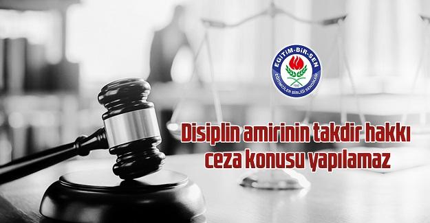 Disiplin amirinin takdir hakkı ceza konusu yapılamaz
