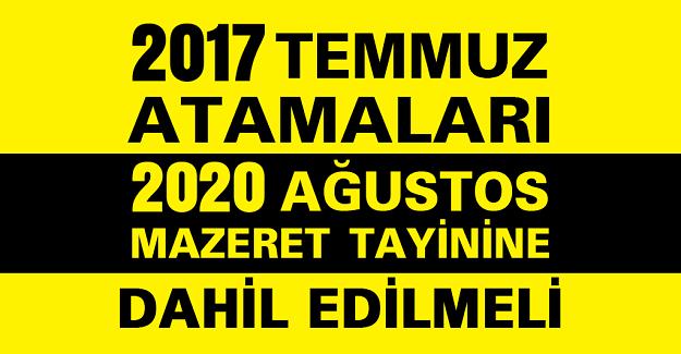 2017 Temmuz Atamaları 2020 Mazeret Tayinine Dahil Edilmelidir