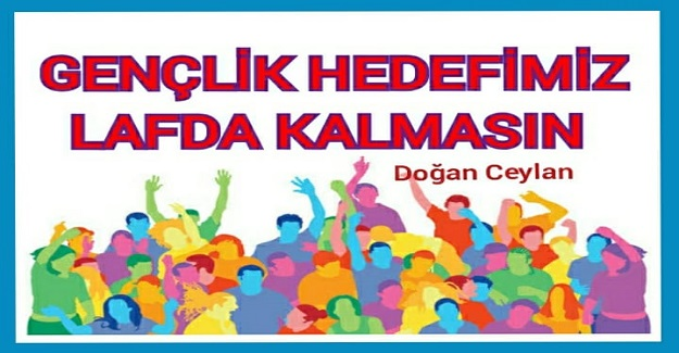 """""""GENÇLİK"""" HEDEFİMİZ LAFDA KALMASIN"""