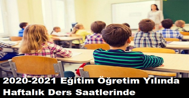 2020-2021 Eğitim Öğretim Yılında Haftalık Ders Saatlerinde Değişikliğe Gidiliyor