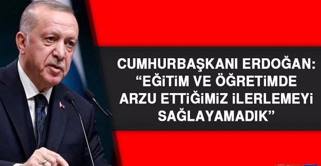 Cumhurbaşkanı Erdoğan; Eğitim Ve Öğretim Alanında Arzu Ettiğimiz İlerlemeyi Sağlayamadık