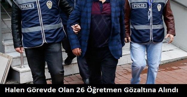 Halen Görevde Olan 26 Öğretmen Gözaltına Alındı