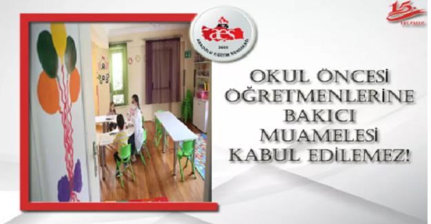 OKUL ÖNCESİ ÖĞRETMENLERİNE BAKICI MUAMELESİ KABUL EDİLEMEZ!
