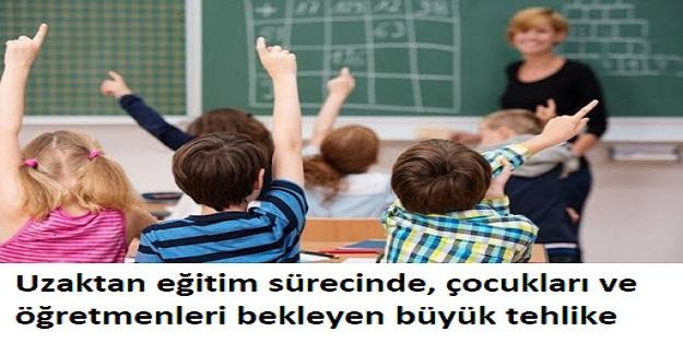Uzaktan eğitim sürecinde, çocukları ve öğretmenleri bekleyen büyük tehlike