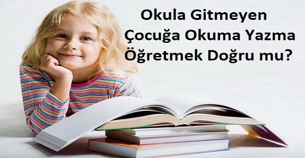 Okula Gitmeyen Çocuğa Okuma Yazma Öğretmek Doğru mu?