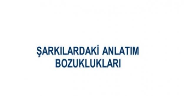 Şarkı ve Türkülerde Geçen Anlatım Bozuklukları