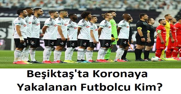 Beşiktaş'ta Koronaya Yakalanan Futbolcu Kim? Hangi Futbolcu Koronaya Yakalandı