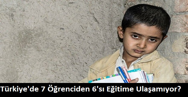 Türkiye'de 7 Öğrenciden 6'sı Eğitime Ulaşamıyor?