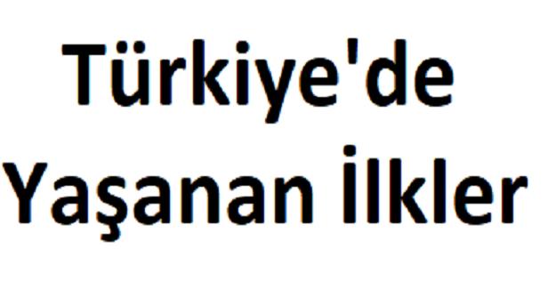 TÜRKİYE'DE İLKLER. TÜRK TARİHİNDE YAŞANAN İLKLER