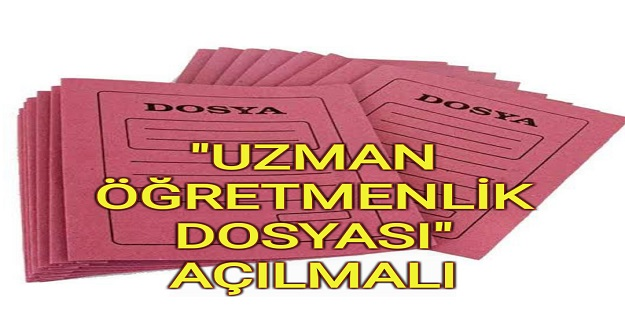 """""""UZMAN ÖĞRETMENLİK DOSYASI"""" AÇILMALI"""