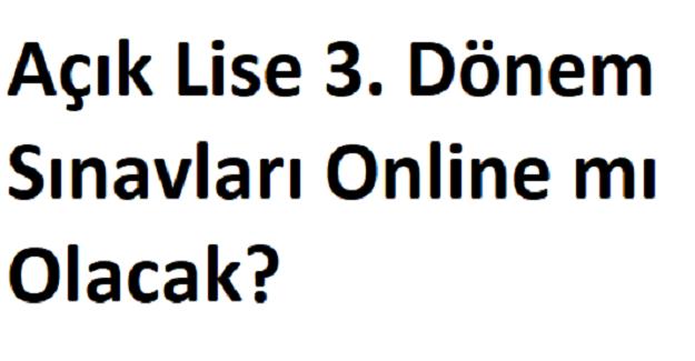 Açık Lise 3. Dönem Sınavları Online mı Olacak?