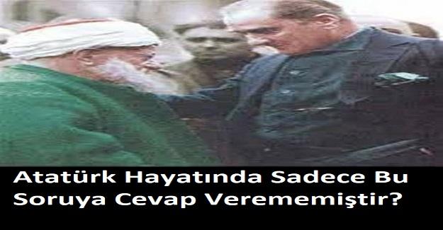 Atatürk Hayatında Sadece Bu Soruya Cevap Verememiştir?