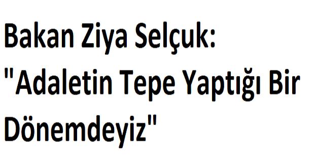 """Bakan Ziya Selçuk: """"Adaletin Tepe Yaptığı Bir Dönemdeyiz"""""""