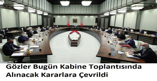 Gözler Bugün Kabine Toplantısında Alınacak Kararlara Çevrildi. Kabinede Hangi Kararlar Alınacak?