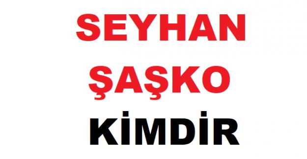 Seyhan Şaşko kimdir?