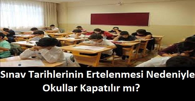 Sınav Tarihlerinin Ertelenmesi Nedeniyle Okullar Kapatılır mı?