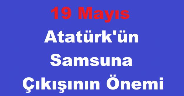 19 Mayıs Atatürk'ün Samsuna Çıkışının Önemi
