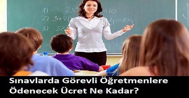 Sınavlarda Görevli Öğretmenlere Ödenecek Ücret Ne Kadar?