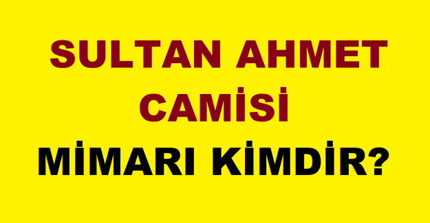 Sultan Ahmet Camii mimarı kim