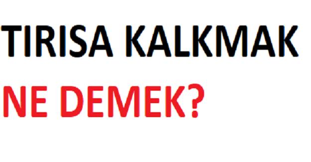 TIRISA KALKMAK NE DEMEK?