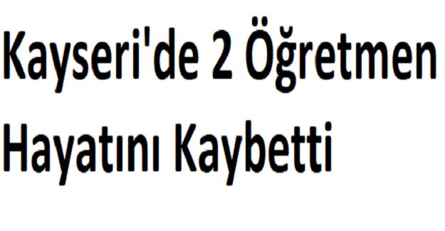 Kayseri'de 2 Öğretmen Hayatını Kaybetti