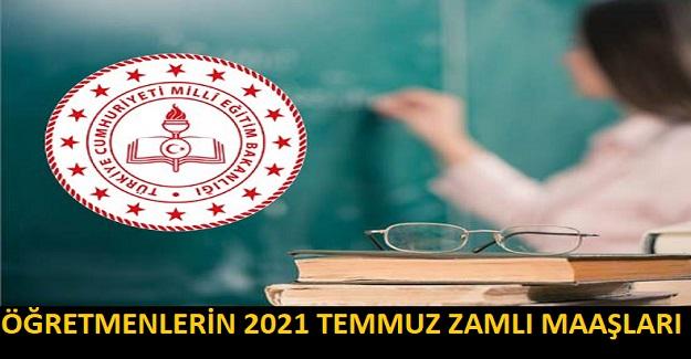 ÖĞRETMENLERİN 2021 TEMMUZ ZAMLI MAAŞLARI