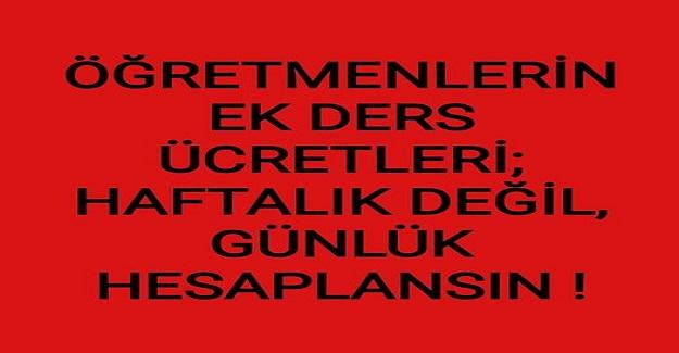 ÖĞRETMENLERİN EK DERS ÜCRETLERİ HAFTALIK DEĞİL, GÜNLÜK HESAPLANSIN!