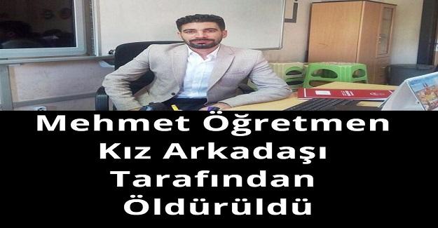Mehmet Öğretmen Kız Arkadaşı Tarafından Öldürüldü