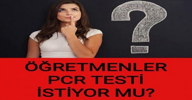 ÖĞRETMENLER PCR TESTİ İSTİYOR MU?