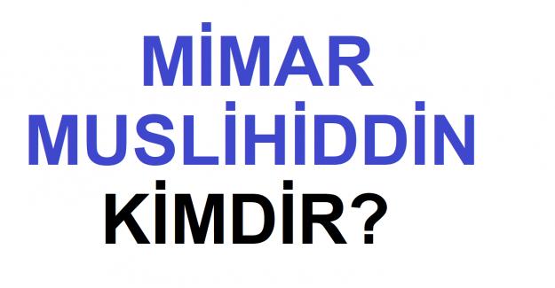 Mimar Muslihiddin Kimdir?