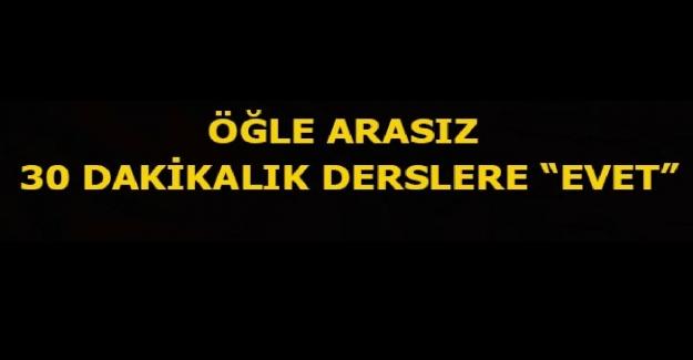 """ÖĞLE ARASIZ 30 DAKİKALIK DERSLERE """"EVET"""""""