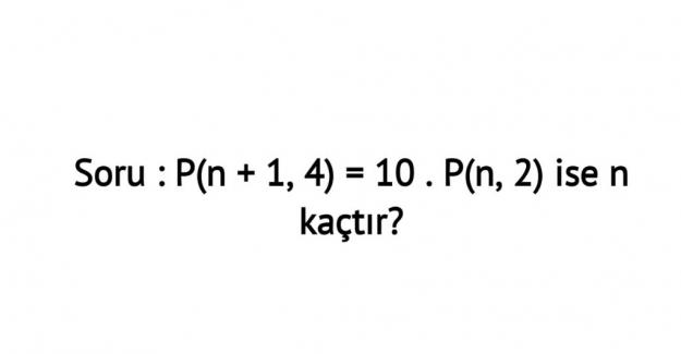 P(n + 1, 4) = 10 . P(n, 2) ise n kaçtır?