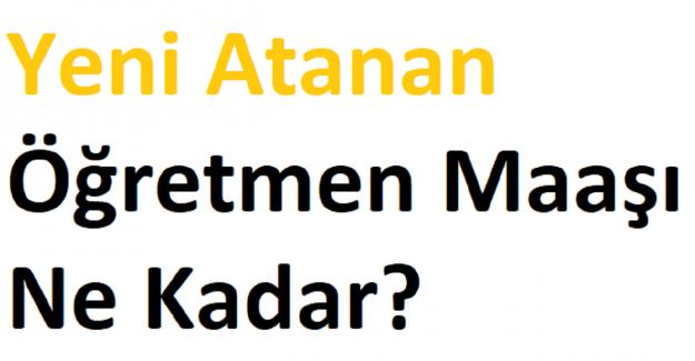 Yeni Atanan Öğretmen Maaşı Ne Kadar?