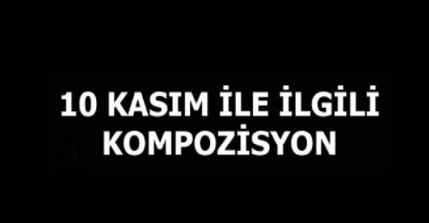 10 Kasım Atatürk'ü Anma İle İlgili Kompozisyon