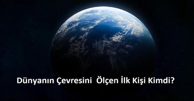 Dünyanın Çevresini Ölçen İlk Kişi Kimdi?